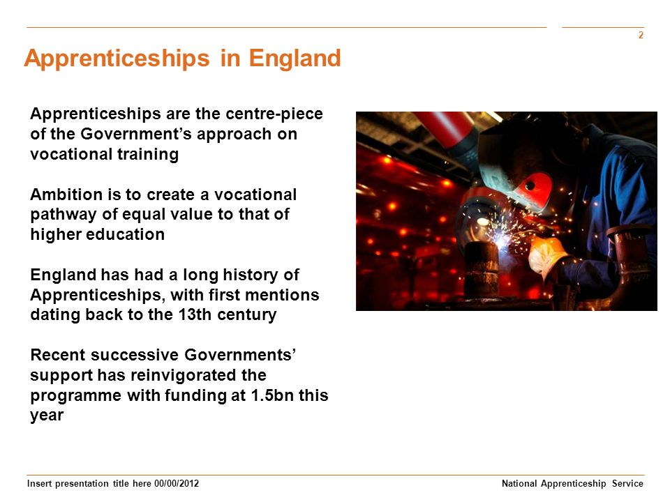 2 Insert presentation title here 00/00/2012 Subtitle here National Apprenticeship Service Apprenticeships are the centre-piece of the Governments approach on vocational training Ambition is to create a vocational pathway of equal value to that of higher education England has had a long history of Apprenticeships, with first mentions dating back to the 13th century Recent successive Governments support has reinvigorated the programme with funding at 1.5bn this year Apprenticeships in England