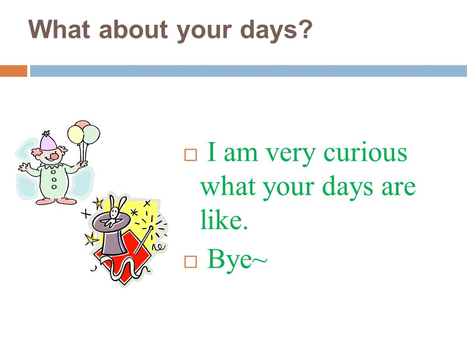 What about your days I am very curious what your days are like. Bye~