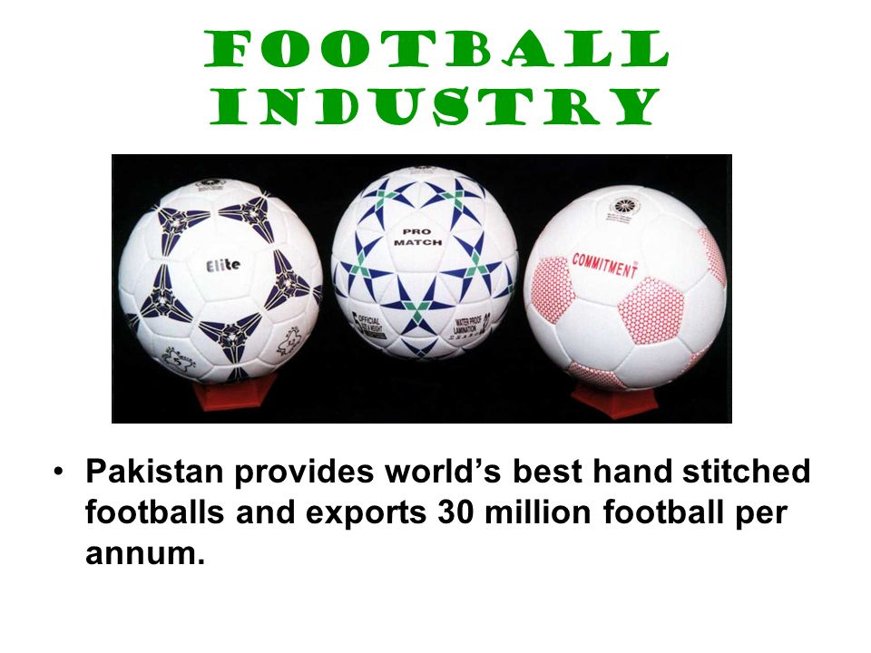 Football industry Pakistan provides worlds best hand stitched footballs and exports 30 million football per annum.