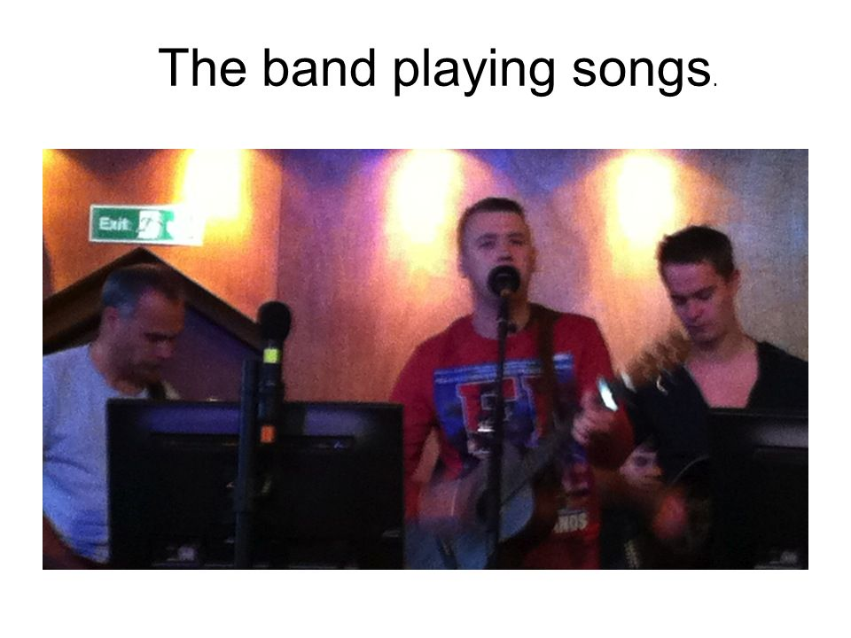 The band playing songs.