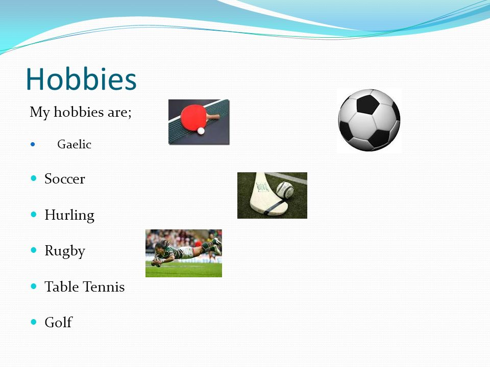 Hobbies My hobbies are; Gaelic Soccer Hurling Rugby Table Tennis Golf