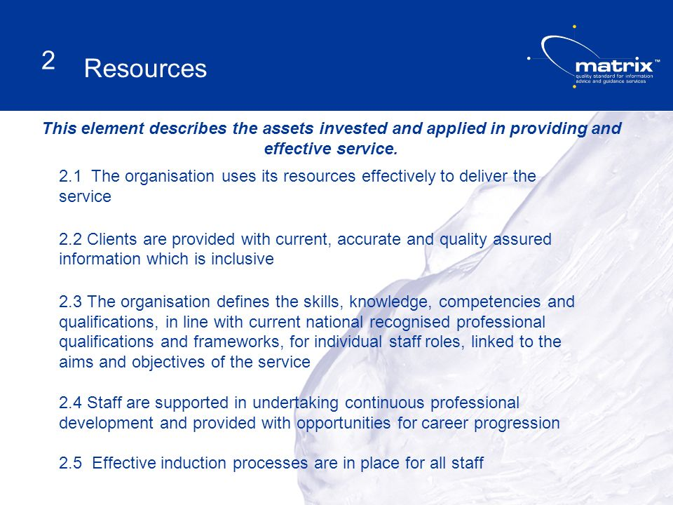 2.1 The organisation uses its resources effectively to deliver the service 2.2 Clients are provided with current, accurate and quality assured information which is inclusive 2.3 The organisation defines the skills, knowledge, competencies and qualifications, in line with current national recognised professional qualifications and frameworks, for individual staff roles, linked to the aims and objectives of the service 2.4 Staff are supported in undertaking continuous professional development and provided with opportunities for career progression 2.5 Effective induction processes are in place for all staff This element describes the assets invested and applied in providing and effective service.
