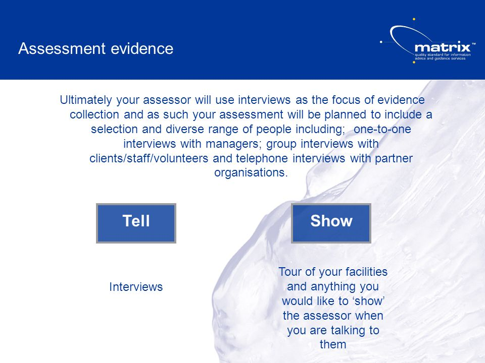 Ultimately your assessor will use interviews as the focus of evidence collection and as such your assessment will be planned to include a selection and diverse range of people including; one-to-one interviews with managers; group interviews with clients/staff/volunteers and telephone interviews with partner organisations.
