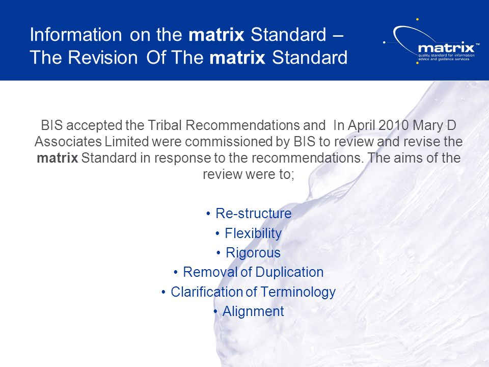 Information on the matrix Standard – The Revision Of The matrix Standard BIS accepted the Tribal Recommendations and In April 2010 Mary D Associates Limited were commissioned by BIS to review and revise the matrix Standard in response to the recommendations.