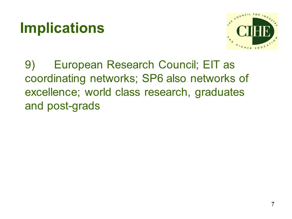 7 Implications 9) European Research Council; EIT as coordinating networks; SP6 also networks of excellence; world class research, graduates and post-grads