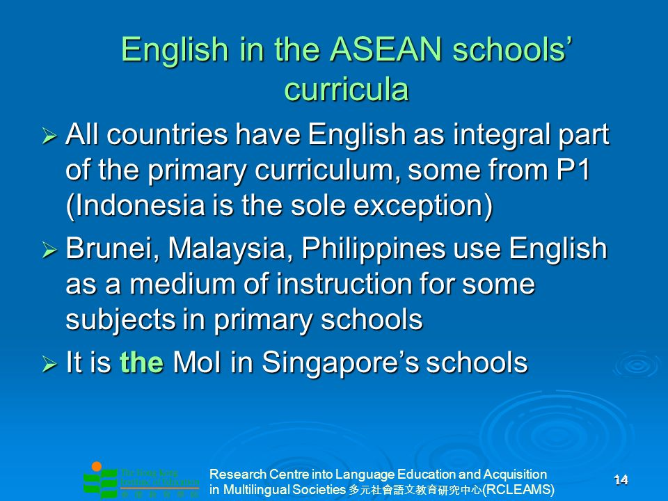 Research Centre into Language Education and Acquisition in Multilingual Societies (RCLEAMS) 14 14 English in the ASEAN schools curricula All countries have English as integral part of the primary curriculum, some from P1 (Indonesia is the sole exception) All countries have English as integral part of the primary curriculum, some from P1 (Indonesia is the sole exception) Brunei, Malaysia, Philippines use English as a medium of instruction for some subjects in primary schools Brunei, Malaysia, Philippines use English as a medium of instruction for some subjects in primary schools It is the MoI in Singapores schools It is the MoI in Singapores schools