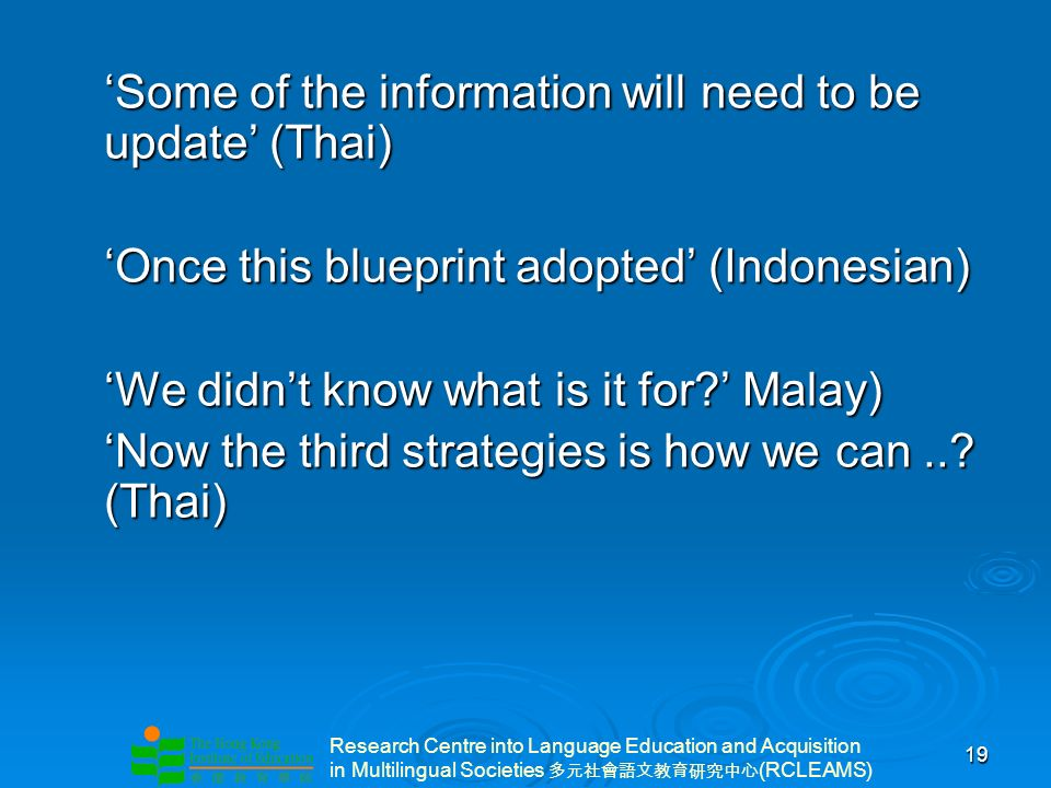 Research Centre into Language Education and Acquisition in Multilingual Societies (RCLEAMS) 19 Some of the information will need to be update (Thai)Some of the information will need to be update (Thai) Once this blueprint adopted (Indonesian)Once this blueprint adopted (Indonesian) We didnt know what is it for.