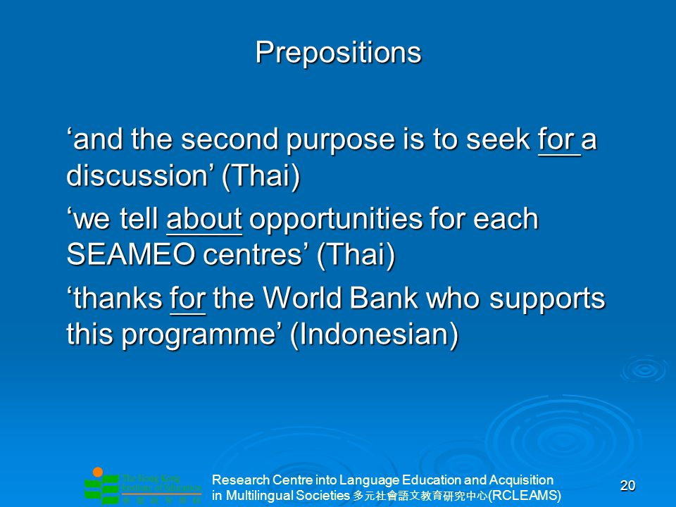 Research Centre into Language Education and Acquisition in Multilingual Societies (RCLEAMS) 20 Prepositions and the second purpose is to seek for a discussion (Thai) we tell about opportunities for each SEAMEO centres (Thai) thanks for the World Bank who supports this programme (Indonesian)