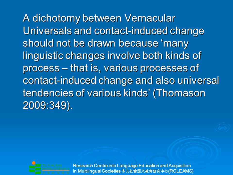 Research Centre into Language Education and Acquisition in Multilingual Societies (RCLEAMS) A dichotomy between Vernacular Universals and contact-induced change should not be drawn because many linguistic changes involve both kinds of process – that is, various processes of contact-induced change and also universal tendencies of various kinds (Thomason 2009:349).