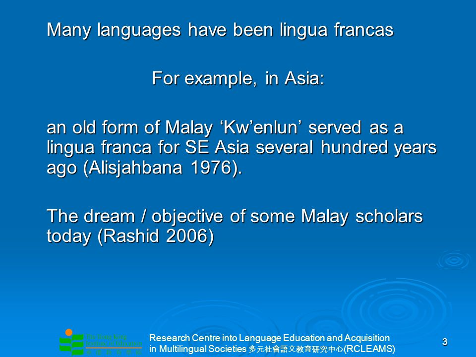 Research Centre into Language Education and Acquisition in Multilingual Societies (RCLEAMS) 3 Many languages have been lingua francas For example, in Asia: an old form of Malay Kwenlun served as a lingua franca for SE Asia several hundred years ago (Alisjahbana 1976).