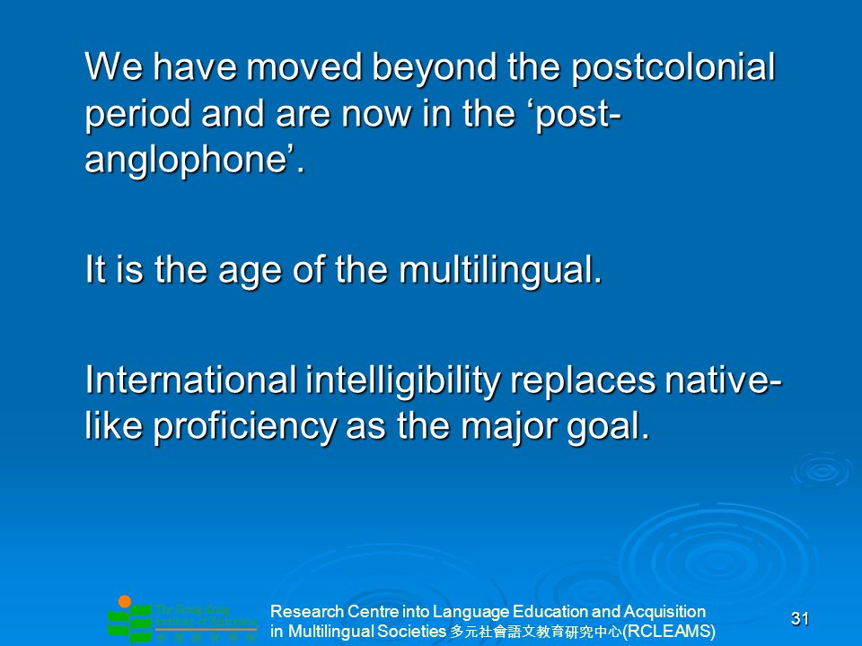 Research Centre into Language Education and Acquisition in Multilingual Societies (RCLEAMS) 31 We have moved beyond the postcolonial period and are now in the post- anglophone.