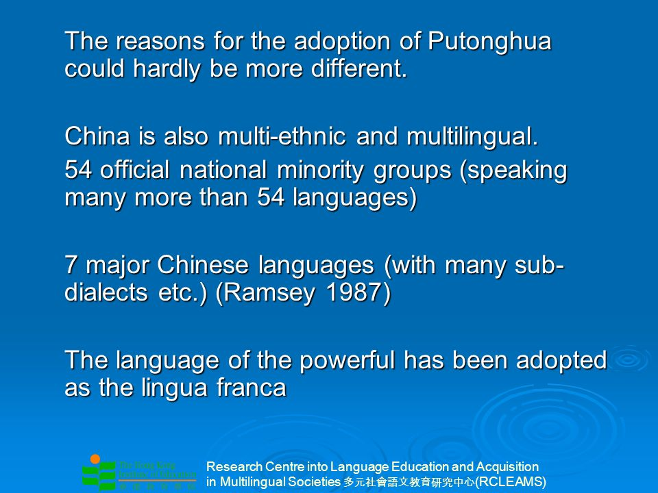 Research Centre into Language Education and Acquisition in Multilingual Societies (RCLEAMS) The reasons for the adoption of Putonghua could hardly be more different.