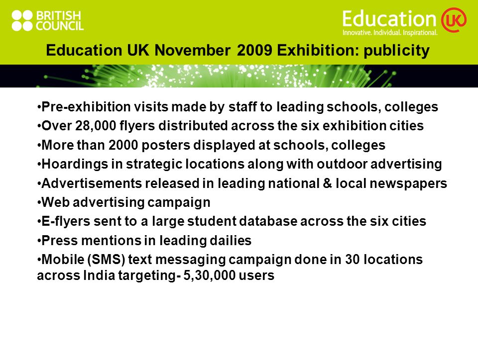Education UK November 2009 Exhibition: publicity Pre-exhibition visits made by staff to leading schools, colleges Over 28,000 flyers distributed across the six exhibition cities More than 2000 posters displayed at schools, colleges Hoardings in strategic locations along with outdoor advertising Advertisements released in leading national & local newspapers Web advertising campaign E-flyers sent to a large student database across the six cities Press mentions in leading dailies Mobile (SMS) text messaging campaign done in 30 locations across India targeting- 5,30,000 users