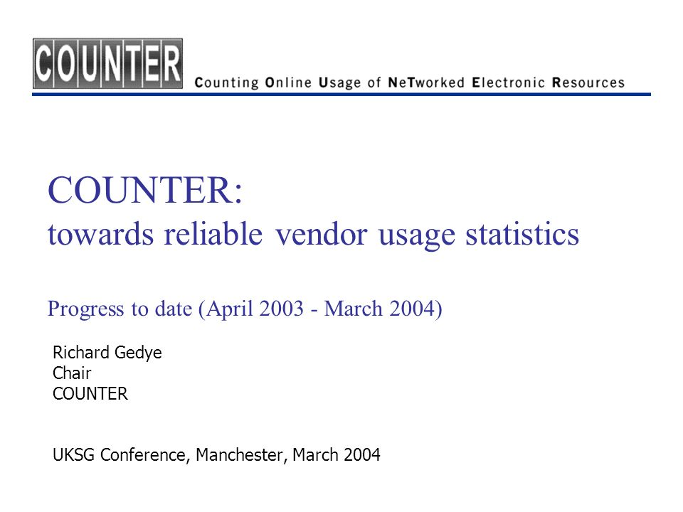 COUNTER: towards reliable vendor usage statistics Progress to date (April 2003 - March 2004) Richard Gedye Chair COUNTER UKSG Conference, Manchester, March 2004