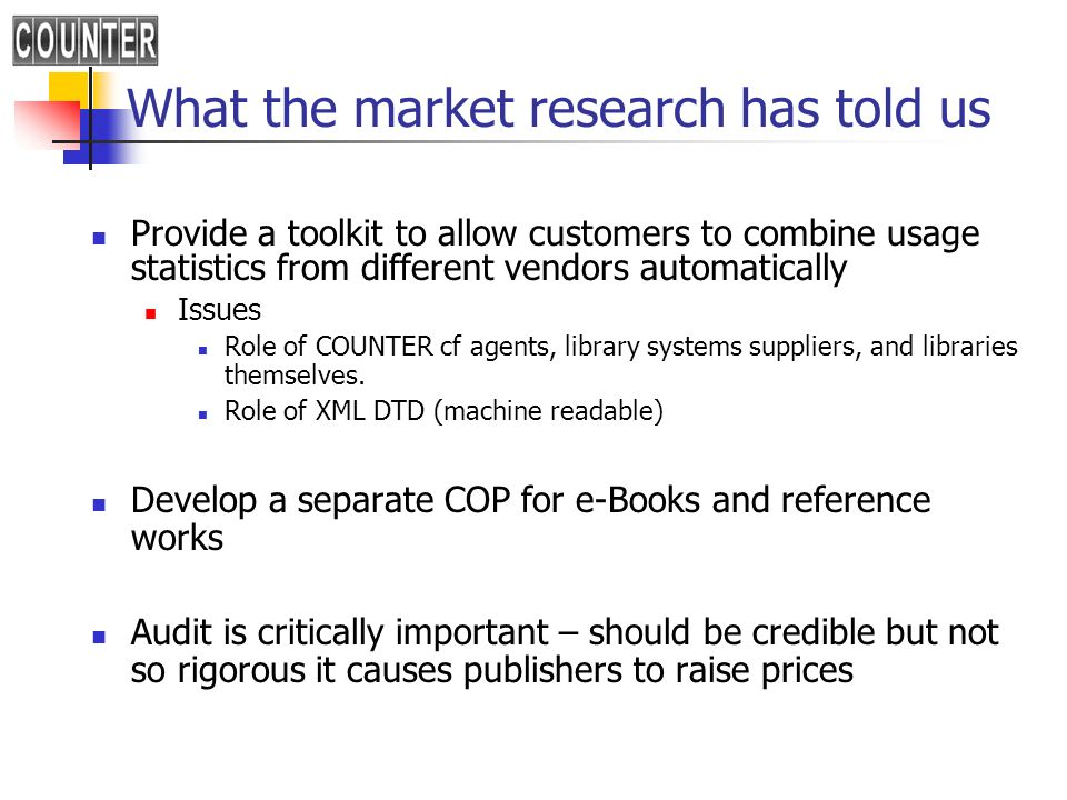 What the market research has told us Provide a toolkit to allow customers to combine usage statistics from different vendors automatically Issues Role of COUNTER cf agents, library systems suppliers, and libraries themselves.