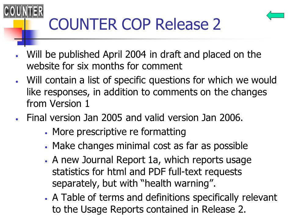 COUNTER COP Release 2 Will be published April 2004 in draft and placed on the website for six months for comment Will contain a list of specific questions for which we would like responses, in addition to comments on the changes from Version 1 Final version Jan 2005 and valid version Jan 2006.
