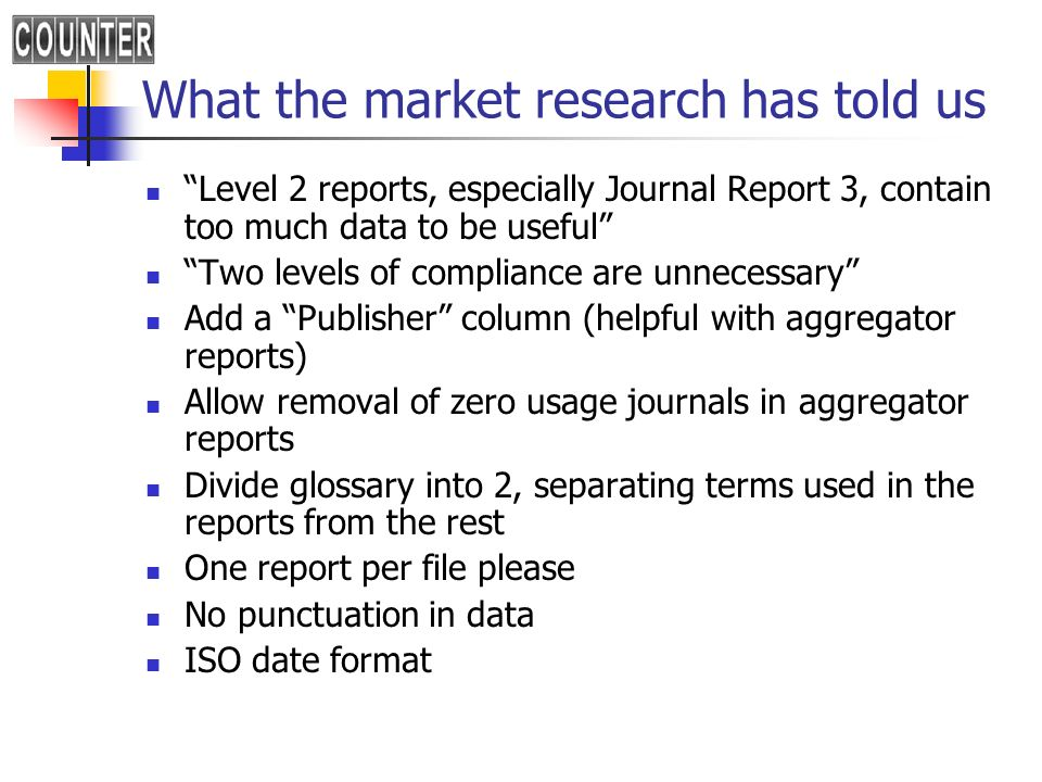 What the market research has told us Level 2 reports, especially Journal Report 3, contain too much data to be useful Two levels of compliance are unnecessary Add a Publisher column (helpful with aggregator reports) Allow removal of zero usage journals in aggregator reports Divide glossary into 2, separating terms used in the reports from the rest One report per file please No punctuation in data ISO date format