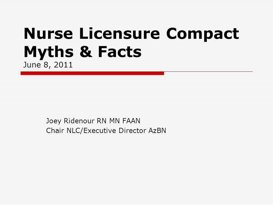Nurse Licensure Compact Myths & Facts June 8, 2011 Joey Ridenour RN MN FAAN Chair NLC/Executive Director AzBN