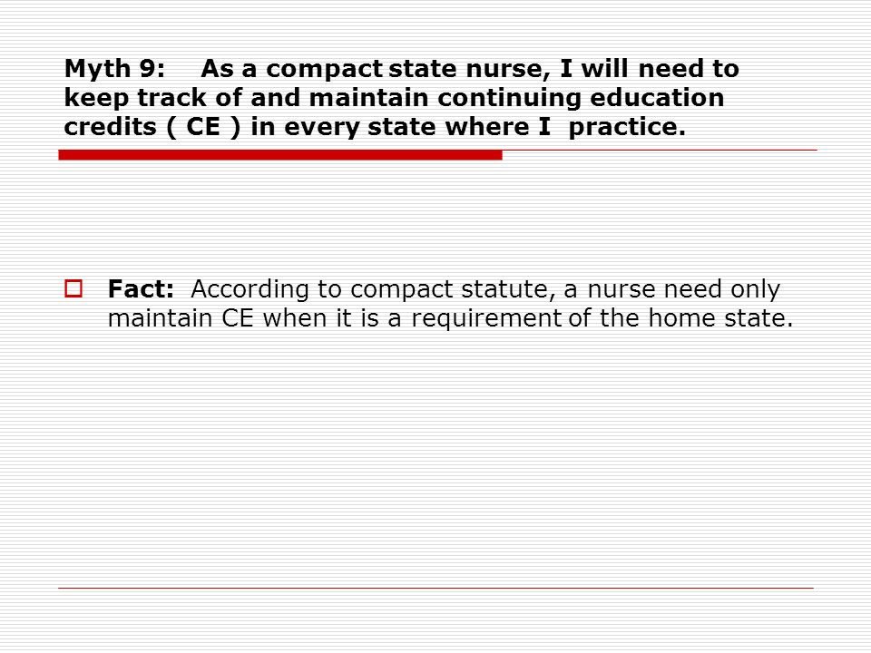 Myth 9: As a compact state nurse, I will need to keep track of and maintain continuing education credits ( CE ) in every state where I practice.