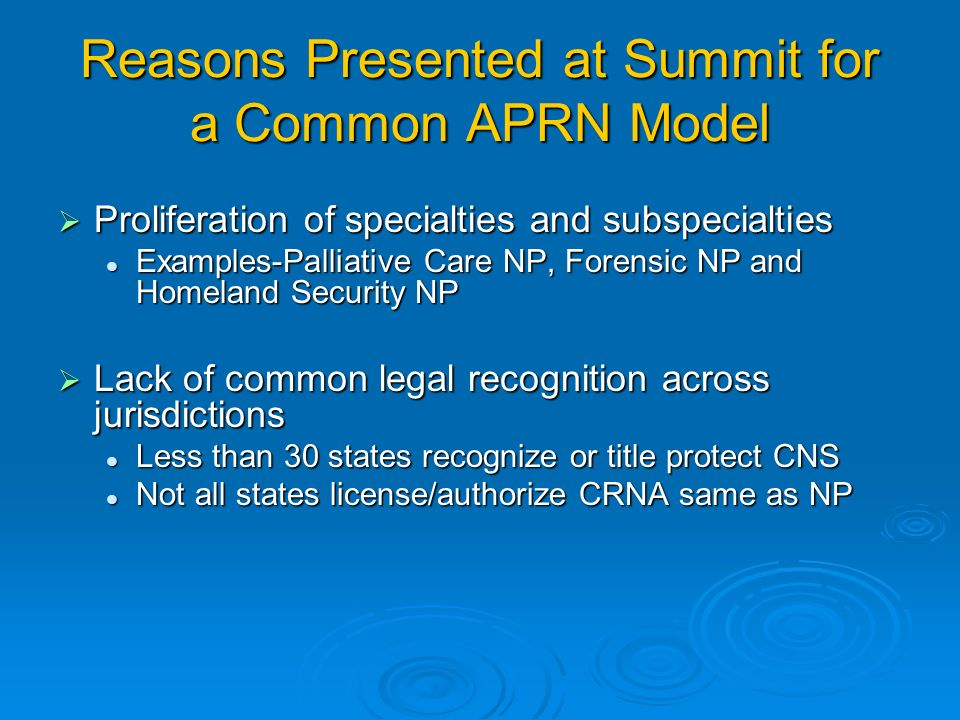 Reasons Presented at Summit for a Common APRN Model Proliferation of specialties and subspecialties Proliferation of specialties and subspecialties Examples-Palliative Care NP, Forensic NP and Homeland Security NP Examples-Palliative Care NP, Forensic NP and Homeland Security NP Lack of common legal recognition across jurisdictions Lack of common legal recognition across jurisdictions Less than 30 states recognize or title protect CNS Less than 30 states recognize or title protect CNS Not all states license/authorize CRNA same as NP Not all states license/authorize CRNA same as NP