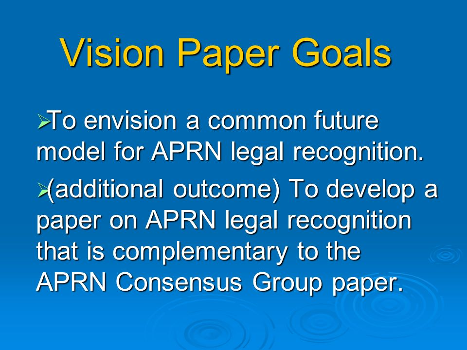 Vision Paper Goals To envision a common future model for APRN legal recognition.