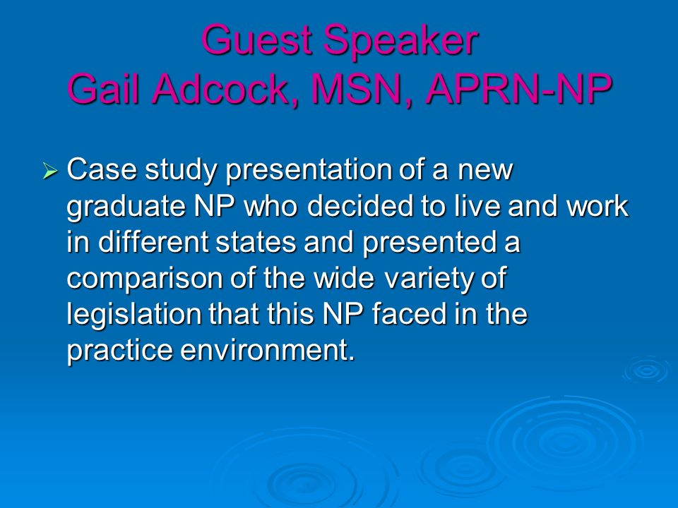 Guest Speaker Gail Adcock, MSN, APRN-NP Case study presentation of a new graduate NP who decided to live and work in different states and presented a comparison of the wide variety of legislation that this NP faced in the practice environment.