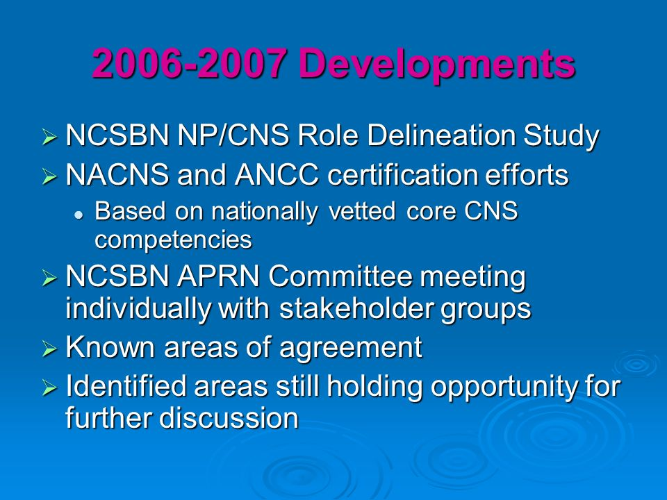 2006-2007 Developments NCSBN NP/CNS Role Delineation Study NCSBN NP/CNS Role Delineation Study NACNS and ANCC certification efforts NACNS and ANCC certification efforts Based on nationally vetted core CNS competencies Based on nationally vetted core CNS competencies NCSBN APRN Committee meeting individually with stakeholder groups NCSBN APRN Committee meeting individually with stakeholder groups Known areas of agreement Known areas of agreement Identified areas still holding opportunity for further discussion Identified areas still holding opportunity for further discussion