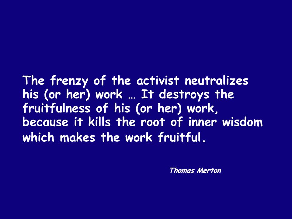 The frenzy of the activist neutralizes his (or her) work … It destroys the fruitfulness of his (or her) work, because it kills the root of inner wisdom which makes the work fruitful.