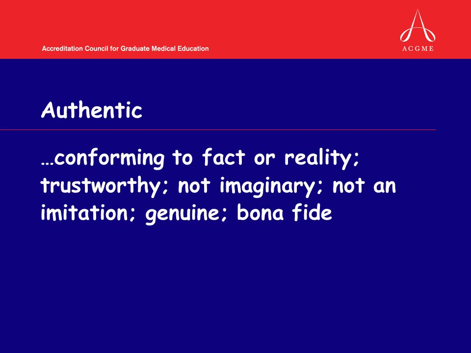 Authentic …conforming to fact or reality; trustworthy; not imaginary; not an imitation; genuine; bona fide