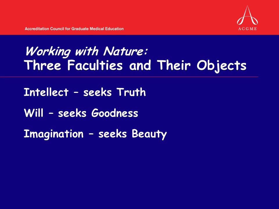 Working with Nature: Three Faculties and Their Objects Intellect – seeks Truth Will – seeks Goodness Imagination – seeks Beauty