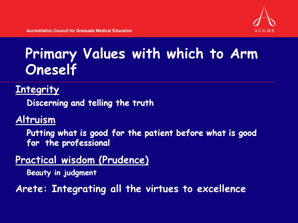 Primary Values with which to Arm Oneself Integrity Discerning and telling the truth Altruism Putting what is good for the patient before what is good for the professional Practical wisdom (Prudence) Beauty in judgment Arete: Integrating all the virtues to excellence