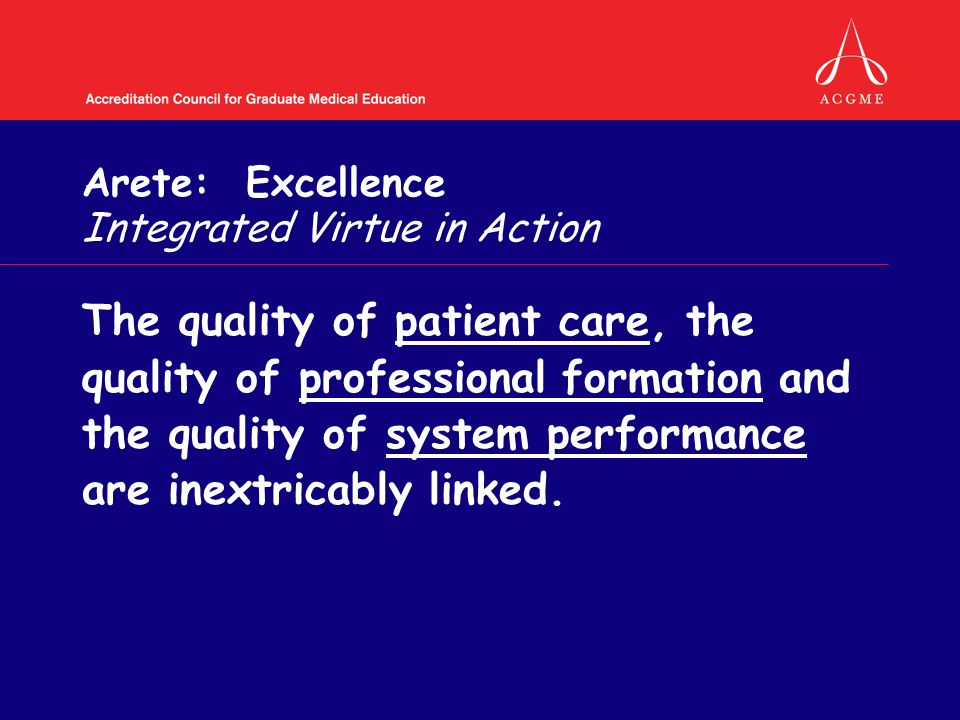 Arete: Excellence Integrated Virtue in Action The quality of patient care, the quality of professional formation and the quality of system performance are inextricably linked.
