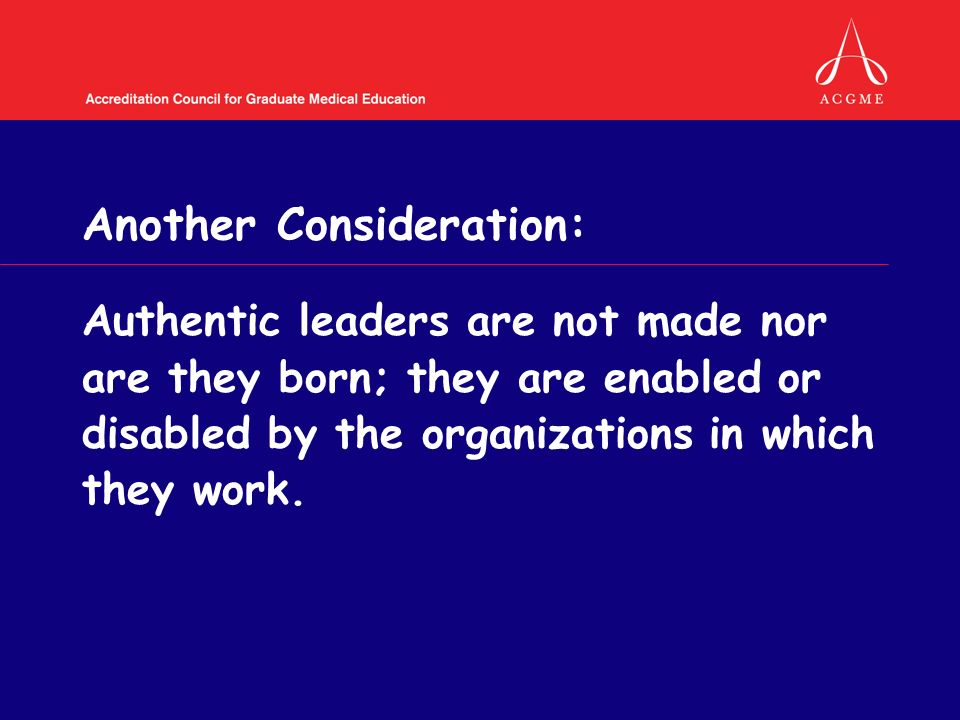 Another Consideration: Authentic leaders are not made nor are they born; they are enabled or disabled by the organizations in which they work.