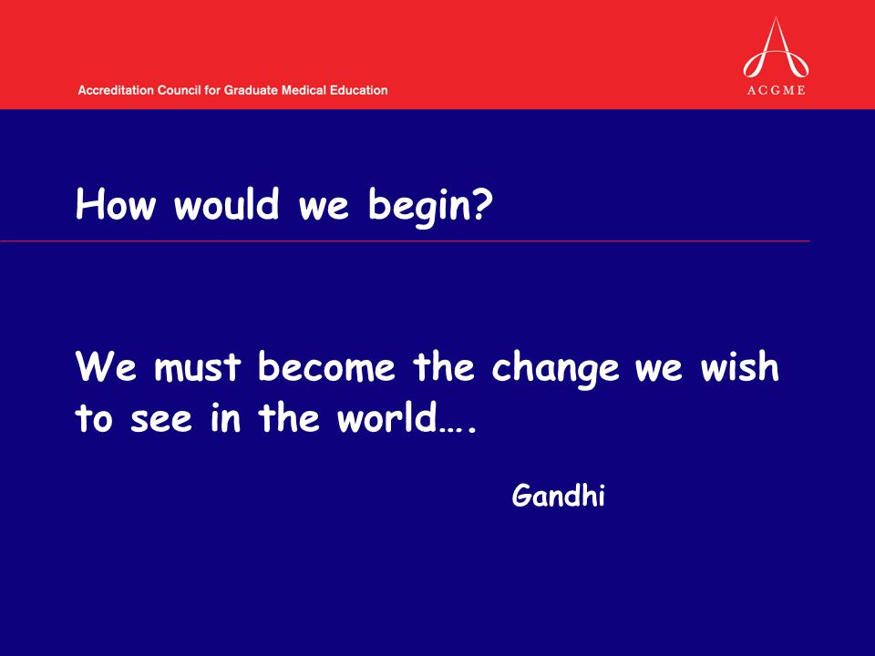 How would we begin We must become the change we wish to see in the world…. Gandhi