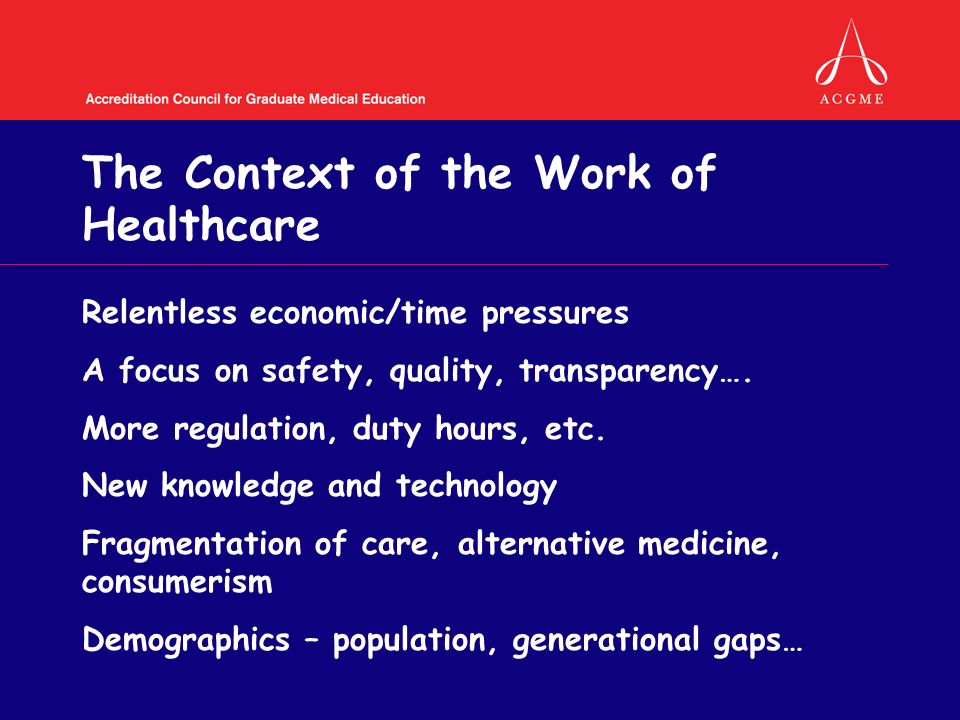 The Context of the Work of Healthcare Relentless economic/time pressures A focus on safety, quality, transparency….
