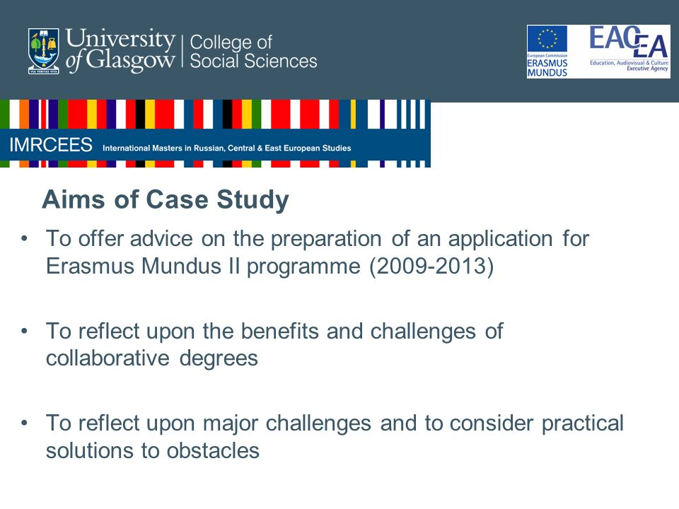 Aims of Case Study To offer advice on the preparation of an application for Erasmus Mundus II programme (2009-2013) To reflect upon the benefits and challenges of collaborative degrees To reflect upon major challenges and to consider practical solutions to obstacles