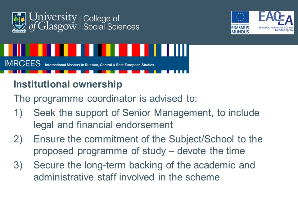 Institutional ownership The programme coordinator is advised to: 1)Seek the support of Senior Management, to include legal and financial endorsement 2)Ensure the commitment of the Subject/School to the proposed programme of study – devote the time 3)Secure the long-term backing of the academic and administrative staff involved in the scheme