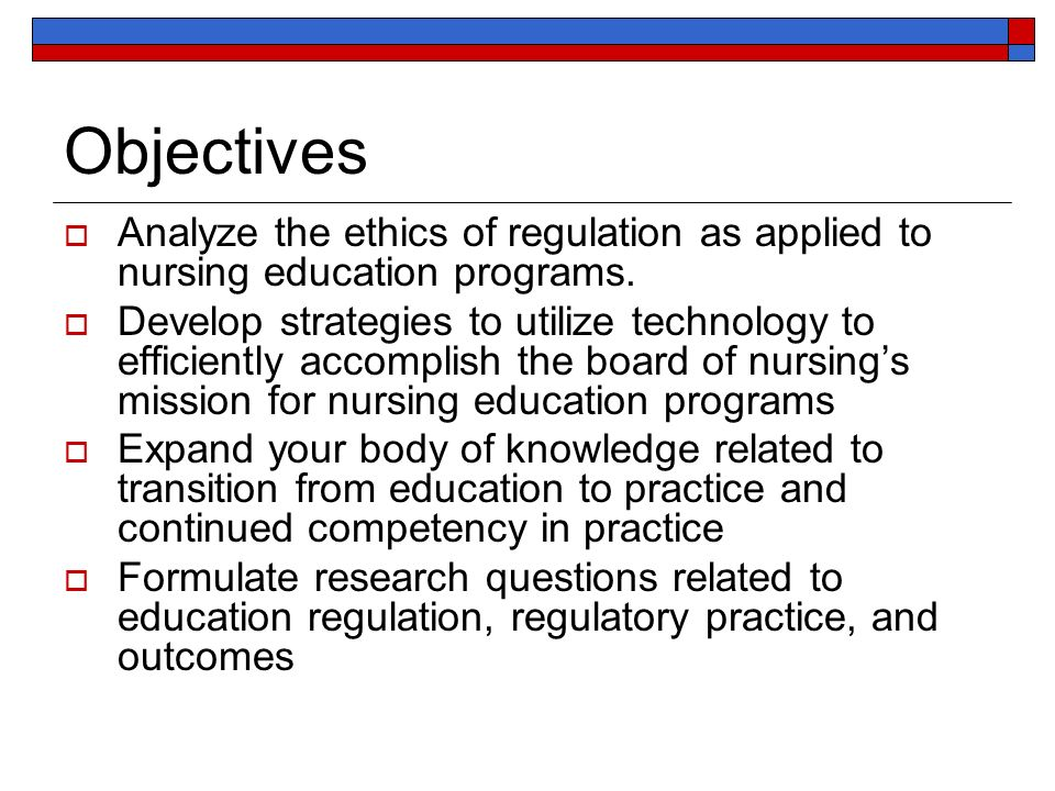 Objectives Analyze the ethics of regulation as applied to nursing education programs.