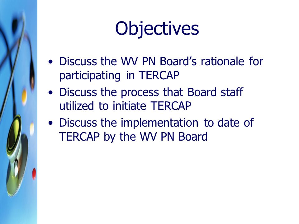 Objectives Discuss the WV PN Boards rationale for participating in TERCAP Discuss the process that Board staff utilized to initiate TERCAP Discuss the implementation to date of TERCAP by the WV PN Board