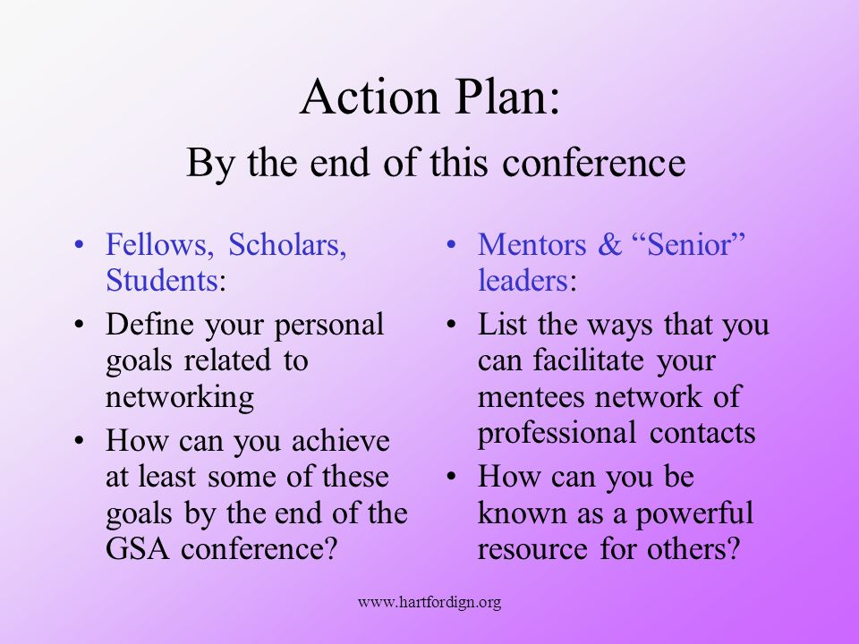 www.hartfordign.org Action Plan: By the end of this conference Fellows, Scholars, Students: Define your personal goals related to networking How can you achieve at least some of these goals by the end of the GSA conference.