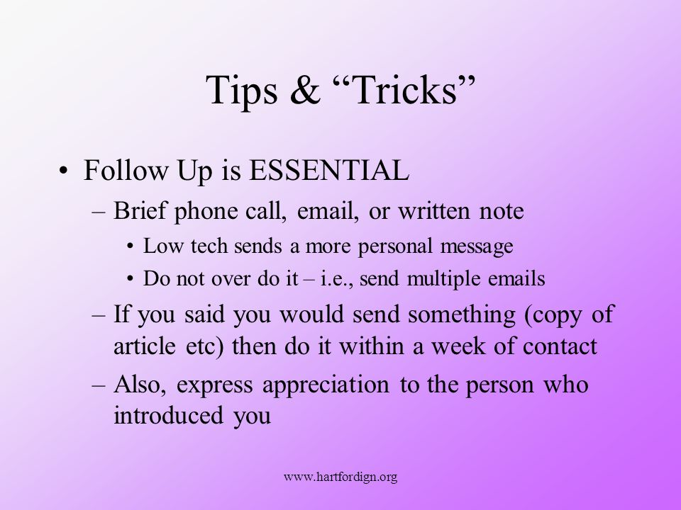 www.hartfordign.org Tips & Tricks Follow Up is ESSENTIAL –Brief phone call, email, or written note Low tech sends a more personal message Do not over do it – i.e., send multiple emails –If you said you would send something (copy of article etc) then do it within a week of contact –Also, express appreciation to the person who introduced you