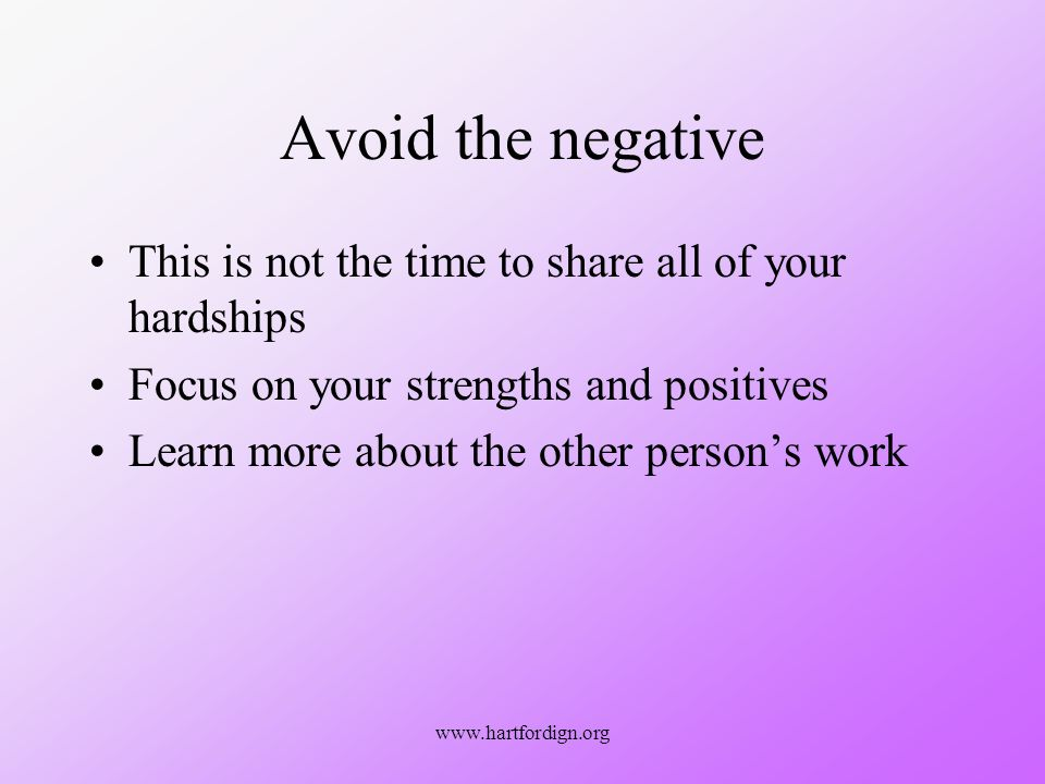 www.hartfordign.org Avoid the negative This is not the time to share all of your hardships Focus on your strengths and positives Learn more about the other persons work