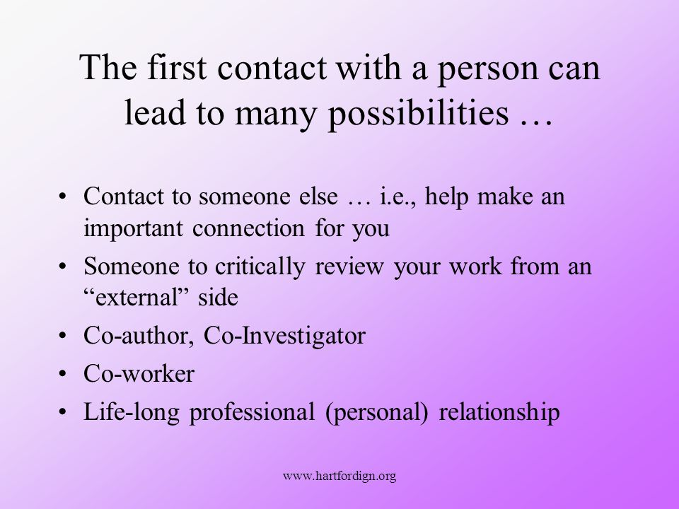 www.hartfordign.org The first contact with a person can lead to many possibilities … Contact to someone else … i.e., help make an important connection for you Someone to critically review your work from an external side Co-author, Co-Investigator Co-worker Life-long professional (personal) relationship