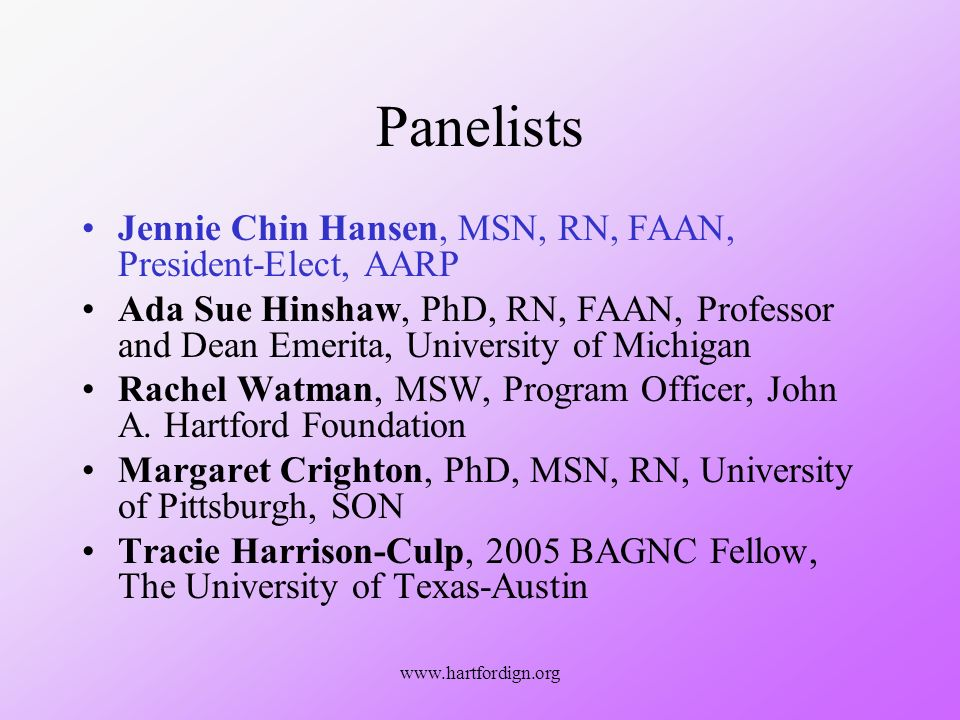www.hartfordign.org Panelists Jennie Chin Hansen, MSN, RN, FAAN, President-Elect, AARP Ada Sue Hinshaw, PhD, RN, FAAN, Professor and Dean Emerita, University of Michigan Rachel Watman, MSW, Program Officer, John A.
