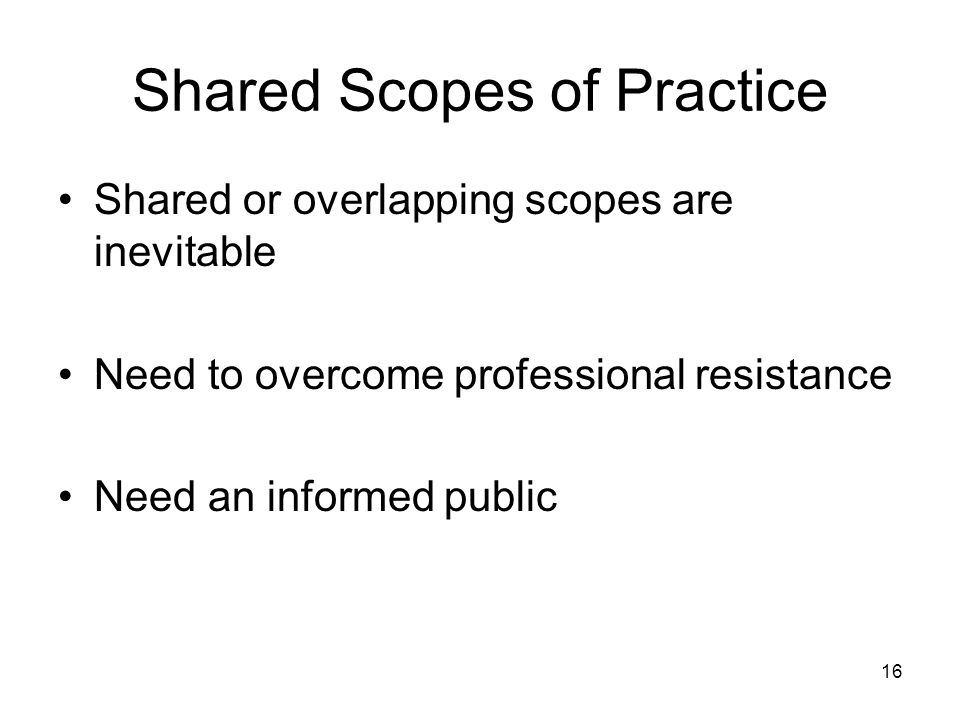 Shared Scopes of Practice Shared or overlapping scopes are inevitable Need to overcome professional resistance Need an informed public 16