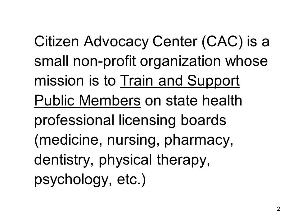 Citizen Advocacy Center (CAC) is a small non-profit organization whose mission is to Train and Support Public Members on state health professional licensing boards (medicine, nursing, pharmacy, dentistry, physical therapy, psychology, etc.) 2