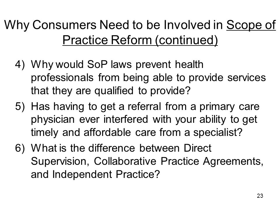 Why Consumers Need to be Involved in Scope of Practice Reform (continued) 4)Why would SoP laws prevent health professionals from being able to provide services that they are qualified to provide.