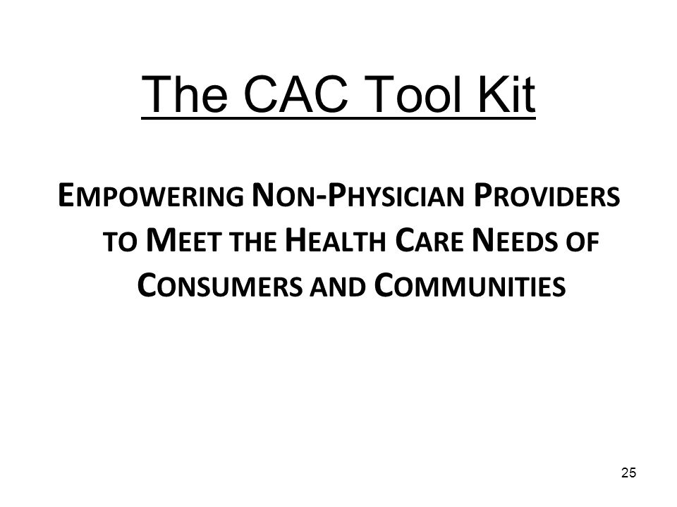 The CAC Tool Kit E MPOWERING N ON -P HYSICIAN P ROVIDERS TO M EET THE H EALTH C ARE N EEDS OF C ONSUMERS AND C OMMUNITIES 25