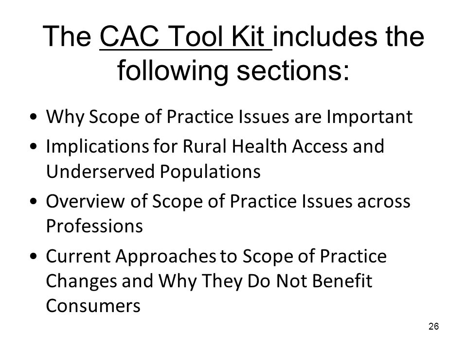 The CAC Tool Kit includes the following sections: Why Scope of Practice Issues are Important Implications for Rural Health Access and Underserved Populations Overview of Scope of Practice Issues across Professions Current Approaches to Scope of Practice Changes and Why They Do Not Benefit Consumers 26