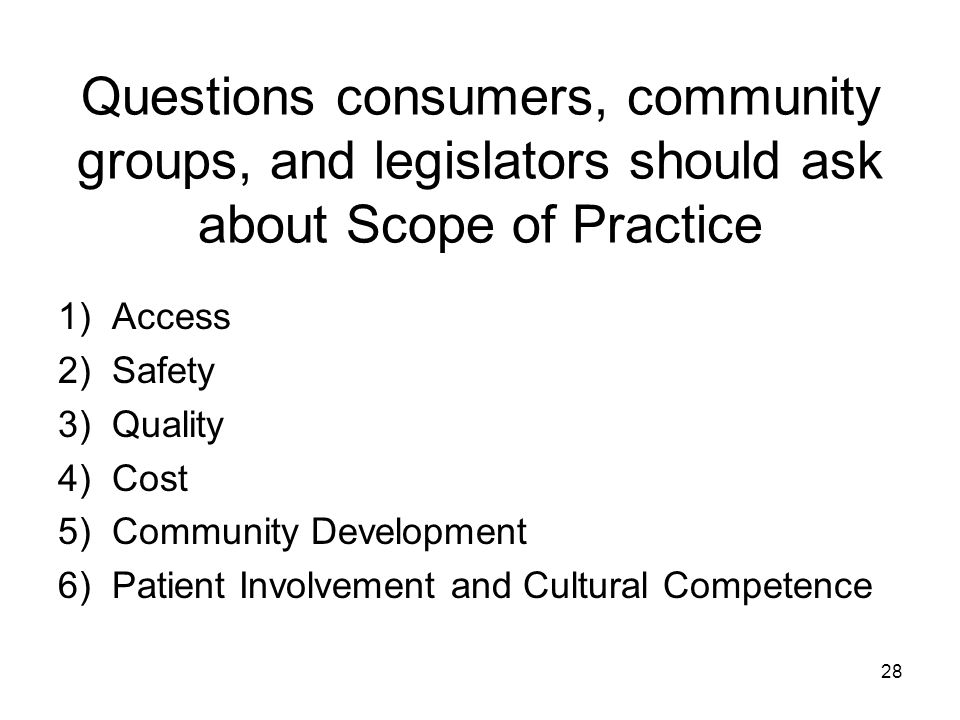 Questions consumers, community groups, and legislators should ask about Scope of Practice 1)Access 2)Safety 3)Quality 4)Cost 5)Community Development 6)Patient Involvement and Cultural Competence 28
